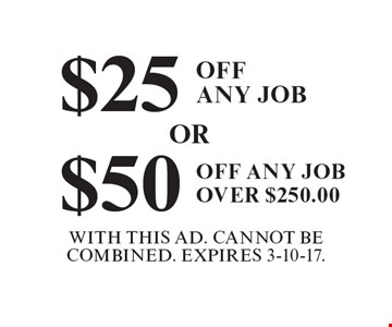 $25off any job OR $50off any job over $250. With This Ad. Cannot Be Combined. Expires 3-10-17.