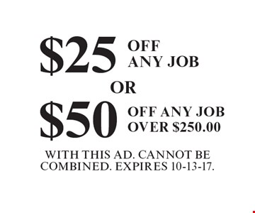 $25 Off Any Job OR $50 Off Any Job Over $250.00. With This Ad. Cannot Be Combined. Expires 10-13-17.