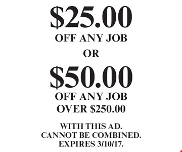 $25.00 off any job OR $50.00 off any job over $250.00. With this ad. Cannot be combined. Expires 3/10/17.