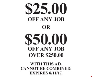 $25.00 OFF ANY JOB. $50.00 OFF ANY JOB OVER $250.00. WITH THIS AD. Cannot be combined. EXPIRES 8/11/17.