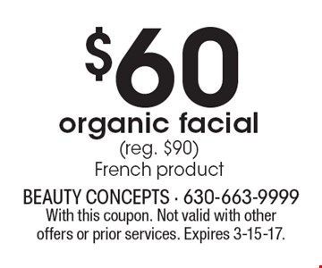 $60 organic facial (reg. $90) French product. With this coupon. Not valid with other offers or prior services. Expires 3-15-17.