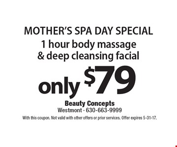 Mother's spa Day Special only $79 1 hour body massage & deep cleansing facial. With this coupon. Not valid with other offers or prior services. Offer expires 5-31-17.