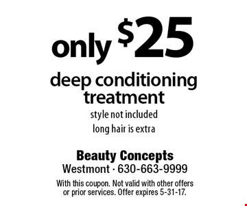 only $25 deep conditioning treatment style not included long hair is extra. With this coupon. Not valid with other offers or prior services. Offer expires 5-31-17.