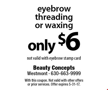 only $6 eyebrow threading or waxing not valid with eyebrow stamp card. With this coupon. Not valid with other offers or prior services. Offer expires 5-31-17.