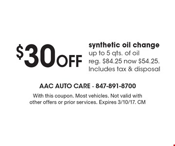 $30 Off synthetic oil change up to 5 qts. of oil reg. $84.25 now $54.25. Includes tax & disposal. With this coupon. Most vehicles. Not valid with other offers or prior services. Expires 3/10/17. CM