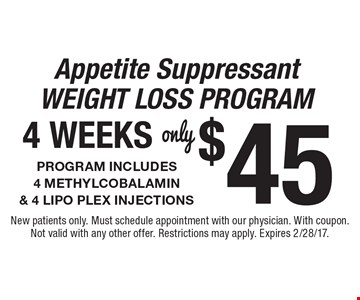 Appetite Suppressant Weight Loss Program only $45 Program Includes 4 Methylcobalamin & 4 Lipo Plex Injections 4 Weeks. New patients only. Must schedule appointment with our physician. With coupon. Not valid with any other offer. Restrictions may apply. Expires 2/28/17.