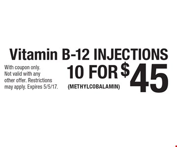 10 for $45 Vitamin B-12 Injections (Methylcobalamin). With coupon only. Not valid with any other offer. Restrictionsmay apply. Expires 5/5/17.