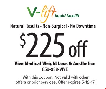 $225 off V-lift liquid facelift. Natural results, non-surgical, no downtime. With this coupon. Not valid with other offers or prior services. Offer expires 5-12-17.