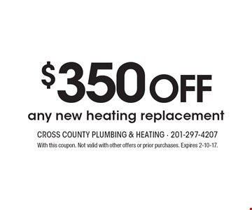 $350 off any new heating replacement. With this coupon. Not valid with other offers or prior purchases. Expires 2-10-17.