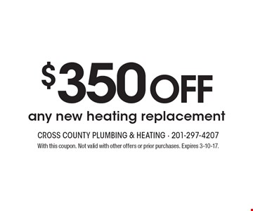 $350 off any new heating replacement. With this coupon. Not valid with other offers or prior purchases. Expires 3-10-17.