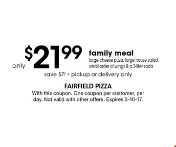 Only $21.99 family meal - large cheese pizza, large house salad, small order of wings & a 2-liter soda. Save $7! Pickup or delivery only. With this coupon. One coupon per customer, per day. Not valid with other offers. Expires 3-10-17.
