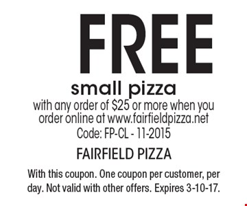 FREE small pizza with any order of $25 or more when you order online at www.fairfieldpizza.net. Code: FP-CL - 11-2015. With this coupon. One coupon per customer, per day. Not valid with other offers. Expires 3-10-17.