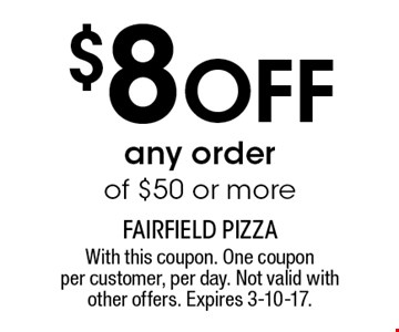 $8 OFF any order of $50 or more. With this coupon. One coupon per customer, per day. Not valid with other offers. Expires 3-10-17.
