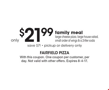 only $21.99 family meal - large cheese pizza, large house salad, small order of wings & a 2-liter soda, save $7! - pickup or delivery only. With this coupon. One coupon per customer, per day. Not valid with other offers. Expires 8-4-17.