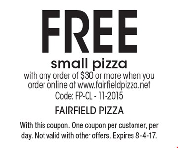 FREE small pizza with any order of $30 or more when you order online at www.fairfieldpizza.net Code: FP-CL - 11-2015 . With this coupon. One coupon per customer, per day. Not valid with other offers. Expires 8-4-17.