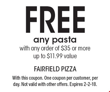FREE any pasta with any order of $35 or more up to $11.99 value. With this coupon. One coupon per customer, per day. Not valid with other offers. Expires 2-2-18.