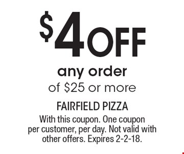 $4 OFF any order of $25 or more . With this coupon. One coupon per customer, per day. Not valid with other offers. Expires 2-2-18.