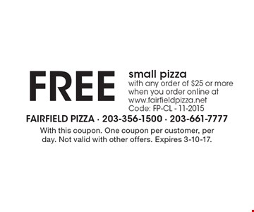 FREE small pizza. With any order of $25 or more when you order online at www.fairfieldpizza.net Code: FP-CL - 11-2015. With this coupon. One coupon per customer, per day. Not valid with other offers. Expires 3-10-17.