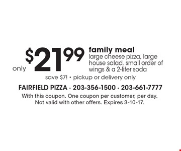 only $21.99. Family meal. Large cheese pizza, large house salad, small order of wings & a 2-liter soda save $7! - pickup or delivery only. With this coupon. One coupon per customer, per day. Not valid with other offers. Expires 3-10-17.