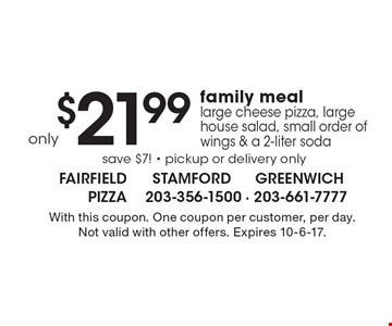 Only $21.99 family meal large cheese pizza, large house salad, small order of wings & a 2-liter soda. save $7! - pickup or delivery only. With this coupon. One coupon per customer, per day. Not valid with other offers. Expires 10-6-17.
