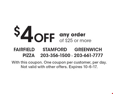 $4 Off any order of $25 or more. With this coupon. One coupon per customer, per day. Not valid with other offers. Expires 10-6-17.