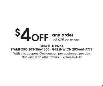 $4 Off any order of $25 or more. With this coupon. One coupon per customer, per day. Not valid with other offers. Expires 8-4-17.