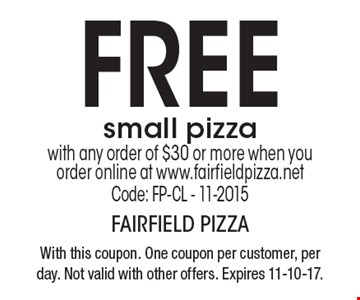 FREE small pizza with any order of $30 or more when you order online at www.fairfieldpizza.net. Code: FP-CL - 11-2015. With this coupon. One coupon per customer, per day. Not valid with other offers. Expires 11-10-17.