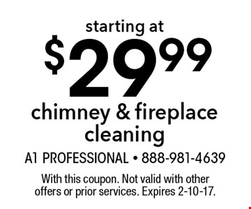 Chimney & fireplace cleaning starting at $29.99. With this coupon. Not valid with other offers or prior services. Expires 2-10-17.