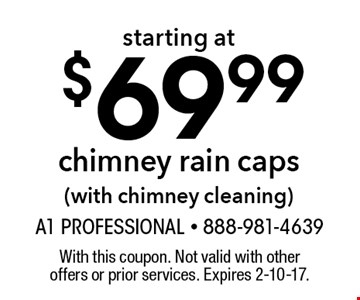 Chimney rain caps starting at $69.99 (with chimney cleaning). With this coupon. Not valid with other offers or prior services. Expires 2-10-17.