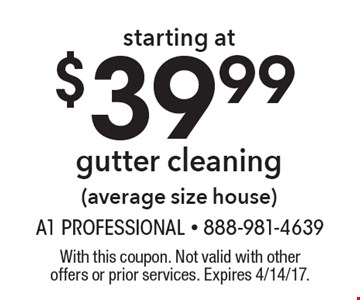 starting at $39.99 gutter cleaning (average size house). With this coupon. Not valid with other offers or prior services. Expires 4/14/17.