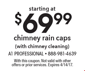 starting at $69.99 chimney rain caps (with chimney cleaning). With this coupon. Not valid with other offers or prior services. Expires 4/14/17.