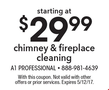 Starting at $29.99 chimney & fireplace cleaning. With this coupon. Not valid with other offers or prior services. Expires 5/12/17.