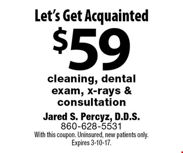 Let's Get Acquainted $59 cleaning, dental exam, x-rays & consultation. With this coupon. Uninsured, new patients only.Expires 3-10-17.