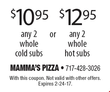 $10.95 any 2 whole cold subs or $12.95 for any 2 whole hot subs. With this coupon. Not valid with other offers. Expires 2-24-17.