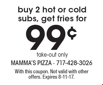 99¢ buy 2 hot or cold subs, get fries for take-out only. With this coupon. Not valid with other offers. Expires 8-11-17.