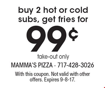 99¢ buy 2 hot or cold subs, get fries for take-out only. With this coupon. Not valid with other offers. Expires 9-8-17.
