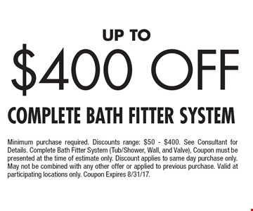 Up To $400 Off Complete Bath Fitter System Minimum purchase required. Discounts range: $50 - $400. See Consultant for Details. Complete Bath Fitter System (Tub/Shower, Wall, and Valve), Coupon must be presented at the time of estimate only. Discount applies to same day purchase only. May not be combined with any other offer or applied to previous purchase. Valid at participating locations only. Coupon Expires 8/31/17.