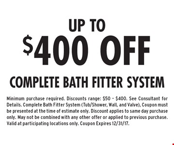 Up to $400 OFF Complete Bath Fitter System. Minimum purchase required. Discounts range: $50 - $400. See Consultant for Details. Complete Bath Fitter System (Tub/Shower, Wall, and Valve), Coupon must be presented at the time of estimate only. Discount applies to same day purchase only. May not be combined with any other offer or applied to previous purchase. Valid at participating locations only. Coupon Expires 12/31/17.