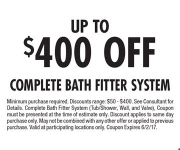 Up TO $400 OFF Complete Bath Fitter System. Minimum purchase required. Discounts range: $50 - $400. See Consultant for Details. Complete Bath Fitter System (Tub/Shower, Wall, and Valve), Coupon must be presented at the time of estimate only. Discount applies to same day purchase only. May not be combined with any other offer or applied to previous purchase. Valid at participating locations only. Coupon Expires 6/2/17.