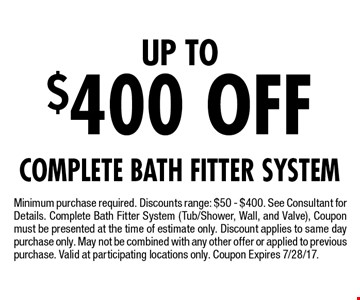Up To $400 Off Complete Bath Fitter System. Minimum purchase required. Discounts range: $50 - $400. See Consultant for Details. Complete Bath Fitter System (Tub/Shower, Wall, and Valve), Coupon must be presented at the time of estimate only. Discount applies to same day purchase only. May not be combined with any other offer or applied to previous purchase. Valid at participating locations only. Coupon Expires 7/28/17.