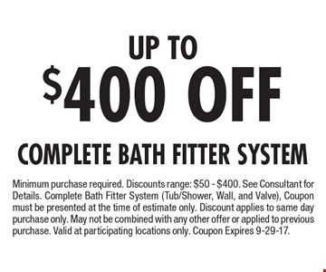 Up To $400 Off Complete Bath Fitter System Minimum purchase required. Discounts range: $50 - $400. See Consultant for Details. Complete Bath Fitter System (Tub/Shower, Wall, and Valve), Coupon must be presented at the time of estimate only. Discount applies to same day purchase only. May not be combined with any other offer or applied to previous purchase. Valid at participating locations only. Coupon Expires 9-29-17.