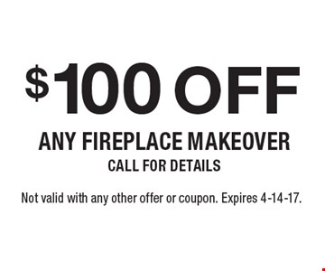 $100 off any fireplace makeover. Call for details. Not valid with any other offer or coupon. Expires 4-14-17.