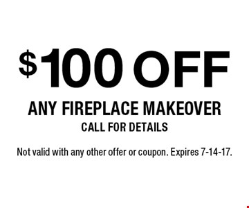 $100 off any fireplace makeover. Call for details. Not valid with any other offer or coupon. Expires 7-14-17.