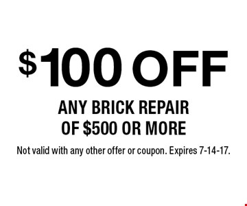 $100 off any brick repair of $500 or more. Not valid with any other offer or coupon. Expires 7-14-17.
