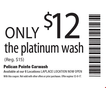 only $12 the platinum wash (Reg. $15). With this coupon. Not valid with other offers or prior purchases. Offer expires 12-8-17.
