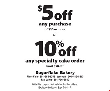10% off any specialty cake order, limit $50 off or $5 off any purchase of $30 or more. With this coupon. Not valid with other offers. Excludes holidays. Exp. 7-14-17.