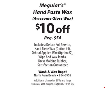 $10 off Meguiar's Hand Paste Wax (Awesome Gloss Wax) Reg. $54. Includes: Deluxe Full Service, Hand Paste Wax (Option #1), Orbital Applied Wax (Option #2), Wipe And Wax Jambs, Dress Molding Rubber, Satisfaction Guaranteed. Additional charge for SUVs and large vehicles. With coupon. Expires 5/19/17. CC
