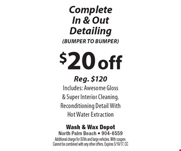 $20 off Complete In & Out Detailing (BUMPER TO BUMPER) Reg. $120. Includes: Awesome Gloss & Super Interior Cleaning. Reconditioning Detail With Hot Water Extraction. Additional charge for SUVs and large vehicles. With coupon. Cannot be combined with any other offers. Expires 5/19/17. CC