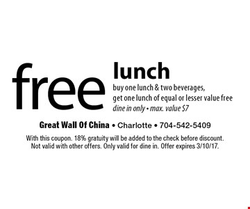 free lunch buy one lunch & two beverages, get one lunch of equal or lesser value free dine in only - max. value $7. With this coupon. 18% gratuity will be added to the check before discount. Not valid with other offers. Only valid for dine in. Offer expires 3/10/17.