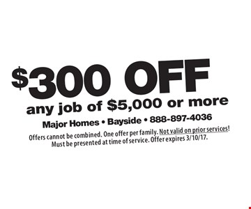 $300off any job of $5,000 or more. Offers cannot be combined. One offer per family. Not valid on prior services! Must be presented at time of service. Offer expires 3/10/17.